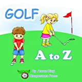 Golf A to Z (A Beautifully Illustrated Children s Alphabet Picture Book; ABC Bedtime Story for Kids and Toddlers. Father s Day US Open Merion Muirfield) (Sports A to Z Book 1)