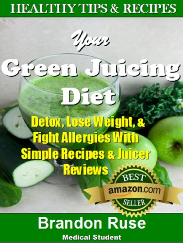 Your Green Juicing Diet: Detox, Lose Weight, & Fight Allergies With Simple Recipes & Juicer Reviews by Brandon Ruse