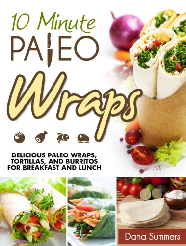 10-Minute Paleo Wraps: Delicious Paleo Wraps, Tortillas, and Burritos for Breakfast and Lunch by Dana Summers