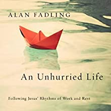 An Unhurried Life: Following Jesus' Rhythms of Work and Rest Audiobook by Alan Fadling Narrated by Robin Bloodworth