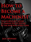 img - for How To Become A Machinist: The No-Bullsh*t Guide to Making $24-$33/hr by the Man Who Hires Them book / textbook / text book