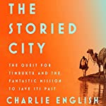 The Storied City: The Quest for Timbuktu and the Fantastic Mission to Save Its Past | Charlie English