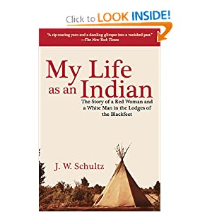 My Life as an Indian: The Story of a Red Woman and a White Man in the Lodges of the Blackfeet by J.W. Schultz