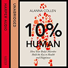 10% Human: How Your Body's Microbes Hold the Key to Health and Happiness (       UNABRIDGED) by Alanna Collen Narrated by Robyn Addison