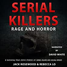 Serial Killers Rage and Horror: 8 Shocking True Crime Stories of Serial Killers and Killing Sprees Audiobook by Jack Rosewood, Rebecca Lo Narrated by David L. White