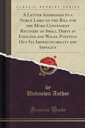 A Letter Addressed to a Noble Lord on the Bill for the More Convenient Recovery of Small Debts in England and Wales, Pointing Out Its Impracticability and Impolicy (Classic Reprint)