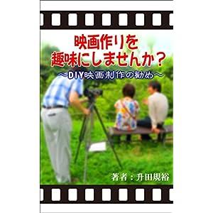 映画作りを趣味にしませんか?~DIY映画制作の勧め~ [Kindle版]