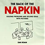 The Back of the Napkin: Solving Problems and Selling Ideas with Picturesby Dan Roam