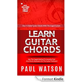 How To Build Guitar Chords Using The Caged System: Learn To Build Chords Fast (Focus On How To Play The Guitar) (English Edition)