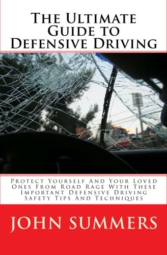 The Ultimate Guide To Defensive Driving: Protect Yourself And Your Loved Ones From Road Rage With These Important Defensive Driving Safety Tips And Techniques