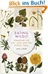 Eating Wildly: Foraging for Life, Lov...