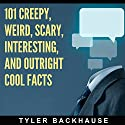 101 Creepy, Weird, Scary, Interesting, and Outright Cool Facts: A Collection of 101 Facts That Are Sure to Leave You Creeped Out and Entertained Audiobook by Tyler Backhause Narrated by Dave Wright