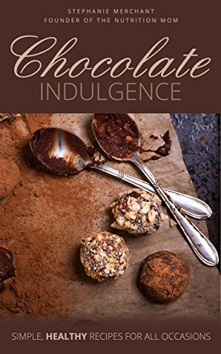 Chocolate Indulgence: Simple Healthy Recipes for All Occasions by Stephanie Merchant