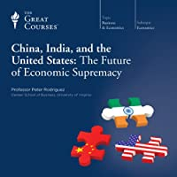 China, India, and the United States: The Future of Economic Supremacy  by The Great Courses Narrated by Professor Peter Rodriguez