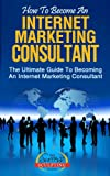 How To Become An Internet Marketing Consultant - The Ultimate Guide To Becoming An Internet Marketing Consultant