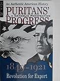 Puritans Progress: A Catholic Perspective - 1849 - 1921: Revolution for Export (VOLUME 3)