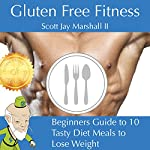 Gluten Free Fitness: Beginners Guide to 10 Tasty Diet Meals to Lose Weight | Scott Jay Marshall