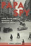 Papa Spy: Love, Faith, and Betrayal in Wartime Spain
