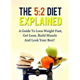 The 5:2 Diet Explained - A Guide To Loos Weight Fast, Get Lean, Build Muscle And Look Your Best! ~ Daniel Adam