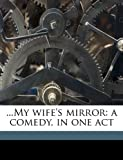 img - for ...My wife's mirror: a comedy, in one act book / textbook / text book