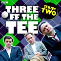 Three off the Tee: Series 2 Radio/TV Program by David Spicer Narrated by Danny Webb, Tony Slattery, Tony Gardner, Polly Frame, Carla Mendonça