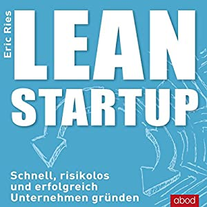 Lean Startup: Schnell, risikolos und erfolgreich Unternehmen gründen | [Eric Ries]