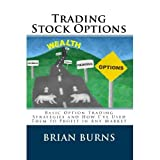 Trading Stock Options: Basic Option Trading Strategies and How I've Used Them to Profit in Any Market