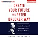Create Your Future the Peter Drucker Way: Developing and Applying a Forward-Focused Mindset (       UNABRIDGED) by Bruce Rosenstein Narrated by Tom Parks