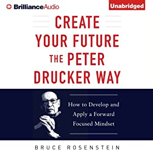 Create Your Future the Peter Drucker Way: Developing and Applying a Forward-Focused Mindset | [Bruce Rosenstein]