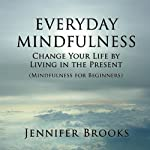 Everyday Mindfulness: Change Your Life by Living in the Present (Mindfulness for Beginners) | Jennifer Brooks