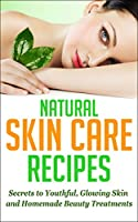 Natural Skin Care Recipes: Secrets to Youthful, Glowing Skin and Homemade Beauty Treatments (Skin Care Solutions, Skin Care Beauty, Skin Care Anti Aging, ... Natural Beauty Treatments) (English Edition)
