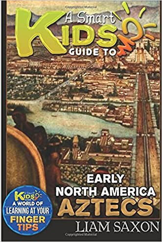 A Smart Kids Guide To EARLY NORTH AMERICA AZTECS: A World Of Learning At Your Fingertips (Volume 1)