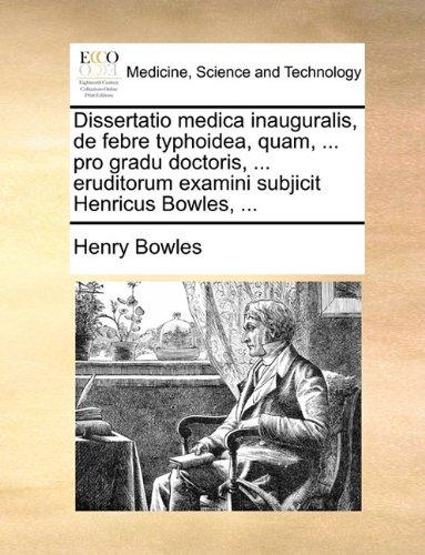 Dissertatio medica inauguralis, de febre typhoidea, quam, ... pro gradu doctoris, ... eruditorum examini subjicit Henricus Bowles, ...