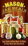 Mason Jar Meals: Super Quick and Easy Mason Jar Meals for Busy People who Value Health - Mason Jar (Mason Jar Meals, Mason Jar, Mason Jar Lunches, Mason Jar Breakfast, Mason Jar Salads)
