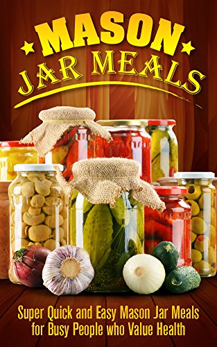 Mason Jar Meals: Super Quick and Easy Mason Jar Meals for Busy People who Value Health - Mason Jar (Mason Jar Meals, Mason Jar, Mason Jar Lunches, Mason Jar Breakfast, Mason Jar Salads) by Ashley Strong