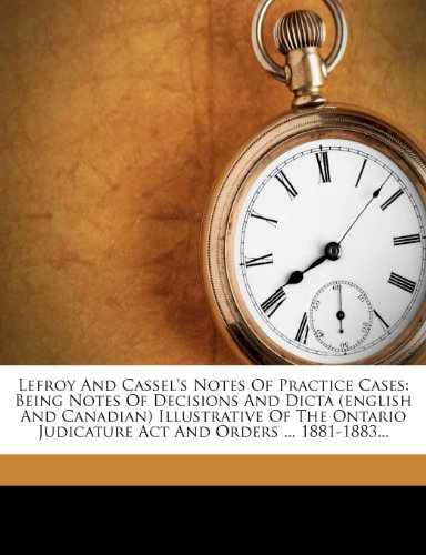 Lefroy And Cassel's Notes Of Practice Cases: Being Notes Of Decisions And Dicta (english And Canadian) Illustrative Of The Ontario Judicature Act And Orders ... 1881-1883...