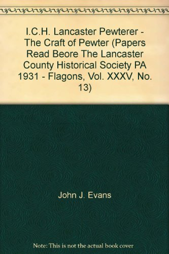 I.C.H. Lancaster Pewterer - The Craft of Pewter (Papers Read Beore The Lancaster County Historical Society PA 1931 - Flagons, Vol. XXXV, No. 13) PDF