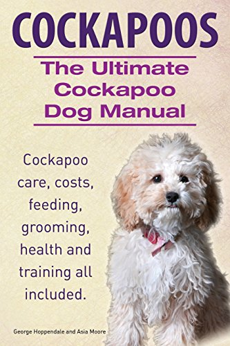 Cockapoos. the Ultimate Cockapoo Dog Manual. Cockapoo Care, Costs, Feeding, Grooming, Health and Training All Included.