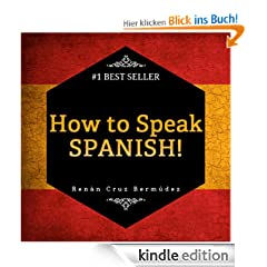 Spanish For Beginners: The Best Way To Learn Spanish! Learn To Speak Spanish, How To Learn Spanish, How To Speak Spanish Fast And More. Start Learning Spanish Today!