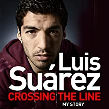 Luis Suarez: Crossing the Line - My Story (       UNABRIDGED) by Luis Suarez Narrated by Jonathan Keeble
