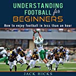 Understanding Football for Beginners: How to Understand Football in Less Than an Hour | Jack Hicks
