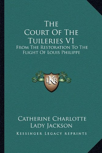 The Court of the Tuileries V1: From the Restoration to the Flight of Louis Philippe