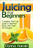 Juicing for Beginners: Complete Juicing Start Up Guide and Nutrition Book with 100+ Juicing Recipes for Health, Weight Loss, Energy, Detox and More