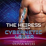 The Heiress and Her Cybernetic Lover   Olivia Myers