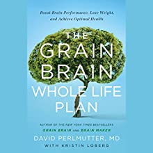 The Grain Brain Whole Life Plan: Boost Brain Performance, Lose Weight, and Achieve Optimal Health Audiobook by David Perlmutter MD, Kristin Loberg Narrated by To Be Announced