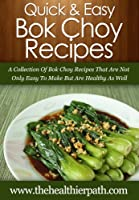 Bok Choy Recipes: A Collection Of Bok Choy Recipes That Are Not Only Easy To Make But Are Healthy As Well. (Quick & Easy Recipes) (English Edition)