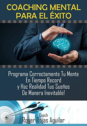 COACHING MENTAL PARA EL EXITO: Programa Correctamente Tu Mente En Tiempo Récord y Haz Realidad Tus Sueños de Manera Inevitable!