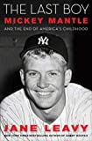 The Last Boy: Mickey Mantle and the End of America's Childhood by Jane Leavy