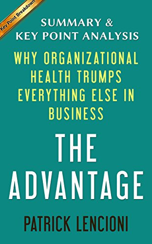The Advantage: Why Organizational Health Trumps Everything Else in Business by Patrick Lencioni | Summary & Key Point Analysis PDF