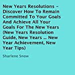 New Years Resolutions: Discover How to Remain Committed to Your Goals and Achieve All Your Goals for the New Years | Sharlene Snow
